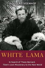 White Lama : The Life of Tantric Yogi Theos Bernard, Tibet's Lost Emissary to the New World - Douglas Veenhof