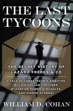 The Last Tycoons : The Secret History of Lazard Frères and Co. - William D. Cohan