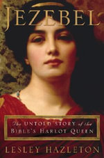 Jezebel : The Untold Story of the Bible's Harlot Queen - Lesley Hazleton