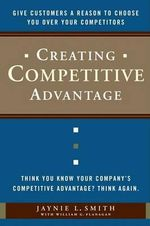 Creating Competitive Advantage : Give Customers a Reason to Choose You Over Your Competitors - Jaynie Smith