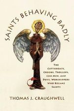 Saints Behaving Badly : The Cutthroats, Crooks, Trollops, Con Men, and Devil-Worshippers Who Became Saints - Thomas J Craughwell