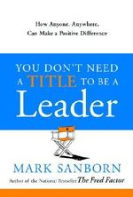 You Don't Need a Title to Be a Leader : How Anyone, Anywhere, Can Make a Positive Difference - Mark Sanborn