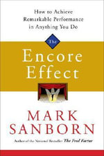 The Encore Effect : How to Achieve Remarkable Performance in Anything You Do - Mark Sanborn