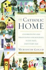 The Catholic Home : Celebrations and Traditions for Holidays, Feast Days, and Every Day - Meredith Gould