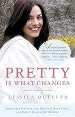 Pretty Is What Changes : Impossible Choices, the Breast Cancer Gene, and How I Defied My Destiny - Jessica Queller