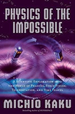 Physics of the Impossible : A Scientific Exploration Into the World of Phasers, Force Fields, Teleportation, and Time Travel :  A Scientific Exploration Into the World of Phasers, Force Fields, Teleportation, and Time Travel - Michio Kaku