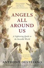 Angels All Around Us : A Sightseeing Guide to the Invisible World - Anthony DeStefano
