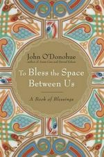 To Bless the Space Between Us : A Book of Blessings - John O'Donohue