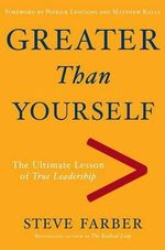Greater Than Yourself : The Ultimate Lesson of True Leadership - Steve Farber