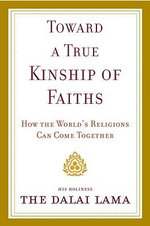 Toward a True Kinship of Faiths : How the World's Religions Can Come Together - His Holiness The Dalai Lama