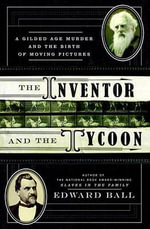 The Inventor and the Tycoon : A Gilded Age Murder and the Birth of Moving Pictures - Edward Ball