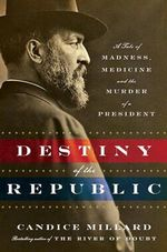 Destiny of the Republic : A Tale of Madness, Medicine and the Murder of a President - Candice Millard