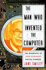 The Man Who Invented the Computer : The Biography of John Atanasoff, Digital Pioneer - Jane Smiley