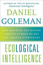 Ecological Intelligence : How Knowing the Hidden Impacts of What We Buy Can Change Everything - Daniel P Goleman