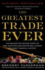 The Greatest Trade Ever : The Behind-The-Scenes Story of How John Paulson Defied Wall Street and Made Financial History - Gregory Zuckerman