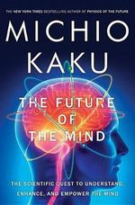 The Future of the Mind : The Scientific Quest to Understand, Enhance, and Empower the Mind - Professor of Theoretical Physics Michio Kaku