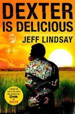 Dexter Is Delicious : Dexter - Jeff Lindsay