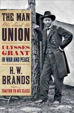 The Man Who Saved the Union : Ulysses Grant in War and Peace - H. W. Brands