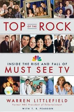 Top of the Rock : Inside the Rise and Fall of Must See TV - Warren Littlefield