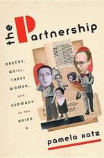 The Partnership : Brecht, Weill, Three Women, and Germany on the Brink - Pamela Katz