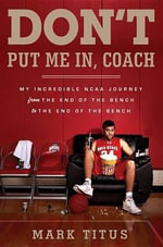 Don't Put Me In, Coach : My Incredible NCAA Journey from the End of the Bench to the End of the Bench - Mark Titus