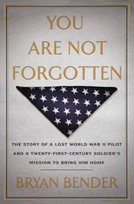 You Are Not Forgotten : The Story of a Lost World War II Pilot and a Twenty-first-century Soldier's Mission to Bring Him Home - Bryan Bender