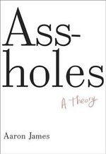 Assholes : A Theory - Aaron James