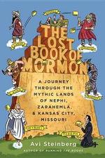 The Lost Book of Mormon : A Journey Through the Mythic Lands of Nephi, Zarahemla, and Kansas City, Missouri - Avi Steinberg
