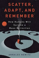 Scatter, Adapt, and Remember : How Humans Will Survive a Mass Extinction - Annalee Newitz