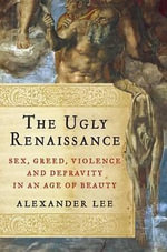 The Ugly Renaissance : Sex, Greed, Violence and Depravity in an Age of Beauty - Alexander Lee