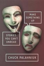 Make Something Up : Stories You Can't Unread - Chuck Palahniuk