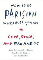 How to Be Parisian Wherever You Are : Love, Style, and Bad Habits - Anne Berest