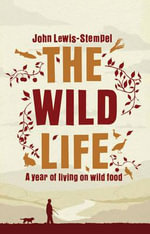 The Wild Life : A Year of Living on Wild Food - John Lewis-Stempel