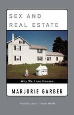 Sex and Real Estate : Why We Love Houses - Marjorie B Garber