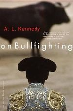 On Bullfighting - A L Kennedy
