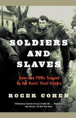 Soldiers and Slaves : American POWs Trapped by the Nazis' Final Gamble - Roger Cohen