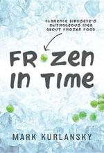 Frozen in Time : Clarence Birdseye's Outrageous Idea about Frozen Food - Mark Kurlansky