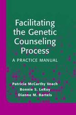 Facilitating the Genetic Counseling Process : A Practice Manual :  A Practice Manual - Patricia M. Veach