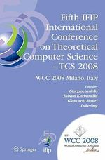 Fifth IFIP International Conference on Theoretical Computer Science - TCS 2008 : IFIP 20th World Computer Congress, TC 1, Foundations of Computer Science, September 7-10, 2008, Milano, Italy