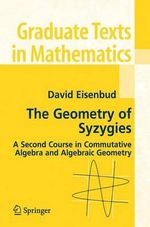 The Geometry of Syzygies : A Second Course in Algebraic Geometry and Commutative Algebra - David Eisenbud