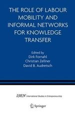 The Role of Labour Mobility and Informal Networks for Knowledge Transfer : International Studies in Entrepreneurship (Springer)