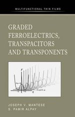 Graded Ferroelectrics, Transpacitors and Transponents : The Physics and Chemistry of Sol-gel Processing - Joseph V. Mantese