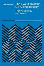 The Evolution of the US Airline Industry : Theory, Strategy and Policy - Eldad Ben-Yosef