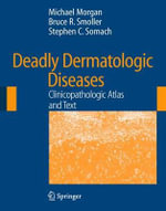 Deadly Dermatologic Diseases : Clinicopathologic Atlas and Text - Michael B. Morgan