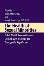 The Health of Sexual Minorities : Public Health Perspectives on Lesbian, Gay, Bisexual and Transgender Populations :  Public Health Perspectives on Lesbian, Gay, Bisexual and Transgender Populations