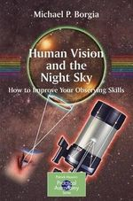 Human Vision and the Night Sky : How to Improve Your Observing Skills - Michael Borgia
