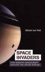 Space Invaders : How Robotic Spacecraft Explore the Solar System - Michel Van Pelt