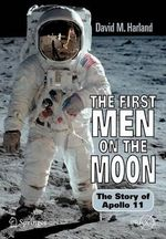 The First Men on the Moon : The Story of Apollo 11 - David M. Harland