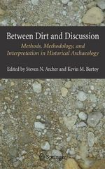 Between Dirt and Discussion : Methods, Methodology and Interpretation in Historical Archaeology
