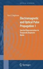 Electromagnetic and Optical Pulse Propagation 1: v. 1 : Spectral Representations in Temporally Dispersive Media - Kurt E. Oughstun